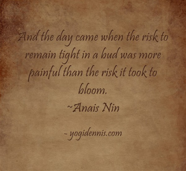 And the day came when the risk to remain tight in a bud was more painful than the risk it took to blossom.  ~Anais Nin
