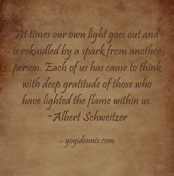 At times our own light goes out and is rekindled by a spark from another person. Each of us has cause to think with deep gratitude of those who have lighted the flame within us. ~Albert Schweitzer
