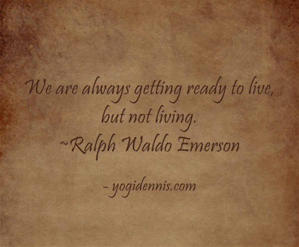 We are always getting ready to live, but not living. ~Ralph Waldo Emerson