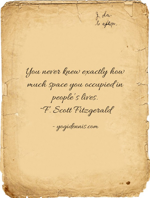 You never knew exactly how much space you occupied in people's lives. ~F. Scott Fitzgerald