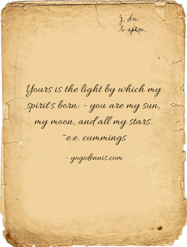 Yours is the light by which my spirit's born: - you are my sun, my moon, and all my stars. ~e.e. cummings