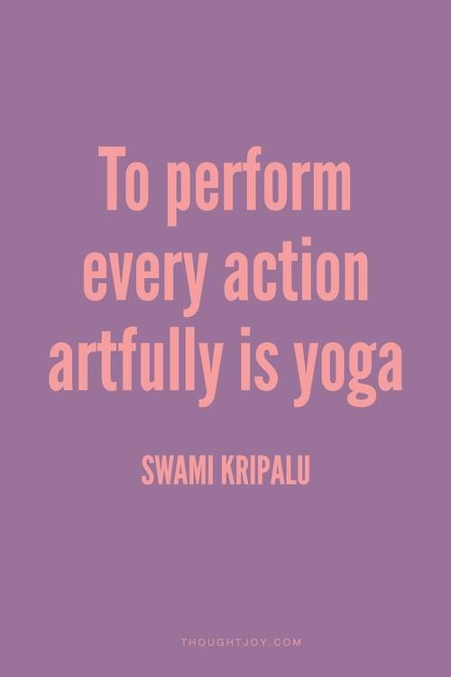 To perform every action artfully is yoga. Swami Kripalu