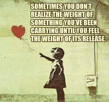 sometimes you don't realize the weight of something you've been carrying  until you feel the weight of its release