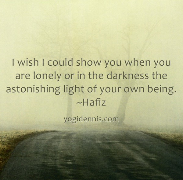 I wish I could show you when you are lonely or in the darkness the astonishing light of your own being. ~Hafiz 