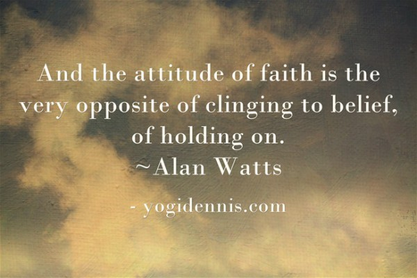 And the attitude of faith is the very opposite of clinging to belief, of holding on. ~Alan Watts
