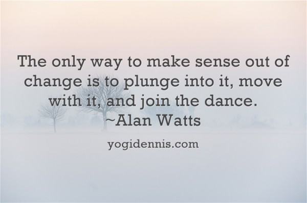 The only way to make sense out of change is to plunge into it, move with it, and join the dance. ~Alan Watts