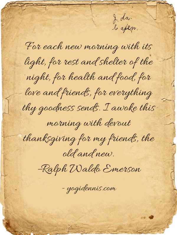 For each new morning with its light, for rest and shelter of the night, for health and food, for love and friends, for everything thy goodness sends. I awoke this morning with devout thanksgiving for my friends, the old and new. –Ralph Waldo Emerson
